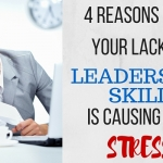 4 Reasons Why Your Lack of Leadership Skill is Causing You Stress