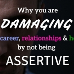 Why you are damaging your career, relationships and health by not being assertive.