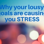 Why Your Lousy Goals are Causing You Stress