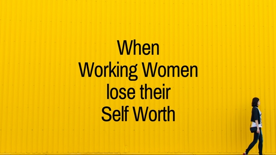 When Working Women lose their Self Worth